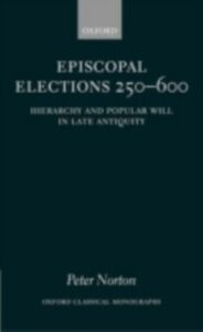 Foto Cover di Episcopal Elections 250-600: Hierarchy and Popular Will in Late Antiquity, Ebook inglese di Peter Norton, edito da OUP Oxford