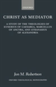 Ebook in inglese Christ as Mediator: A Study of the Theologies of Eusebius of Caesarea, Marcellus of Ancyra, and Athanasius of Alexandria Robertson, Jon M.