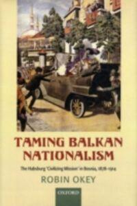 Ebook in inglese Taming Balkan Nationalism: The Habsburg 'Civilizing Mission' in Bosnia 1878-1914 Okey, Robin