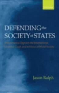 Ebook in inglese Defending the Society of States: Why America Opposes the International Criminal Court and its Vision of World Society Ralph, Jason