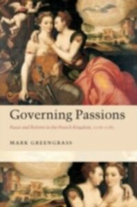 Ebook in inglese Governing Passions: Peace and Reform in the French Kingdom, 1576-1585 Greengrass, Mark