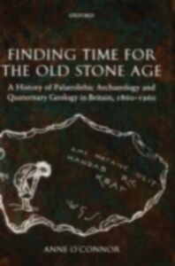 Foto Cover di Finding Time for the Old Stone Age: A History of Palaeolithic Archaeology and Quaternary Geology in Britain, 1860-1960, Ebook inglese di Anne O'Connor, edito da OUP Oxford