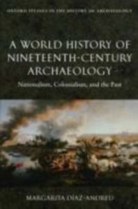 Ebook in inglese World History of Nineteenth-Century Archaeology: Nationalism, Colonialism, and the Past Diaz-Andreu, Margarita
