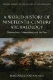 World History of Nineteenth-Century Archaeology: Nationalism, Colonialism, and the Past