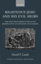 Righteous Jehu and his Evil Heirs: The Deuteronomist's Negative Perspective on Dynastic Succession