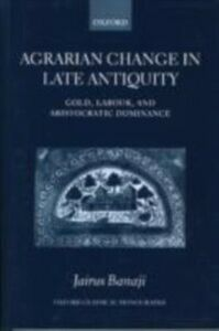 Foto Cover di Agrarian Change in Late Antiquity: Gold, Labour, and Aristocratic Dominance, Ebook inglese di Jairus Banaji, edito da OUP Oxford