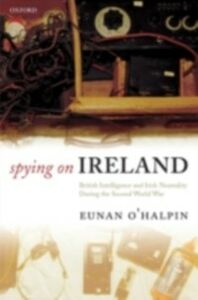 Ebook in inglese Spying on Ireland: British Intelligence and Irish Neutrality during the Second World War O'Halpin, Eunan