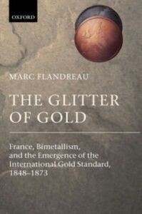 Ebook in inglese Glitter of Gold: France, Bimetallism, and the Emergence of the International Gold Standard, 1848-1873 Flandreau, Marc