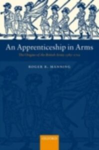 Ebook in inglese Apprenticeship in Arms: The Origins of the British Army 1585-1702 Manning, Roger B.