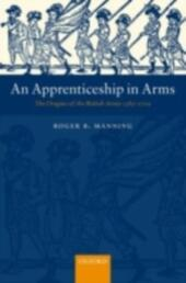 Apprenticeship in Arms: The Origins of the British Army 1585-1702