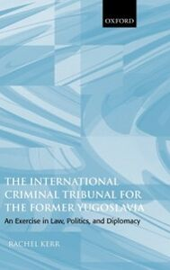 Ebook in inglese International Criminal Tribunal for the Former Yugoslavia: An Exercise in Law, Politics, and Diplomacy Kerr, Rachel