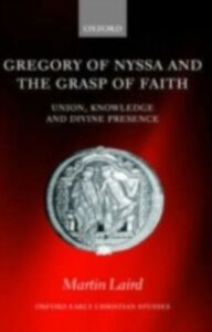 Ebook in inglese Gregory of Nyssa and the Grasp of Faith: Union, Knowledge, and Divine Presence Laird, Martin