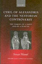 Cyril of Alexandria and the Nestorian Controversy: The Making of a Saint and of a Heretic