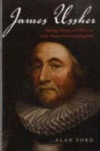 Ebook in inglese James Ussher: Theology, History, and Politics in Early-Modern Ireland and England Ford, Alan
