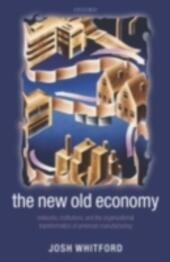 New Old Economy: Networks, Institutions, and the Organizational Transformation of American Manufacturing