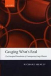 Ebook in inglese Gauging What's Real: The Conceptual Foundations of Contemporary Gauge Theories Healey, Richard