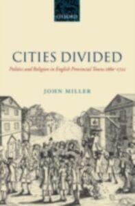 Foto Cover di Cities Divided: Politics and Religion in English Provincial Towns 1660-1722, Ebook inglese di John Miller, edito da OUP Oxford
