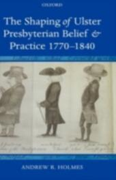 Shaping of Ulster Presbyterian Belief and Practice, 1770-1840