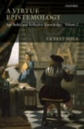 Virtue Epistemology: Apt Belief and Reflective Knowledge, Volume I