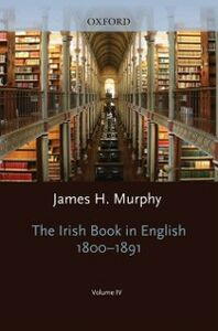 Ebook in inglese Oxford History of the Irish Book, Volume IV: The Irish Book in English, 1800-1891 -, -