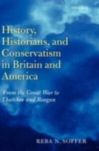 Ebook in inglese History, Historians, and Conservatism in Britain and America: From the Great War to Thatcher and Reagan Soffer, Reba