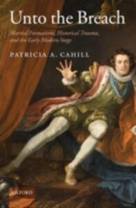 Foto Cover di Unto the Breach: Martial Formations, Historical Trauma, and the Early Modern Stage, Ebook inglese di Patricia A. Cahill, edito da OUP Oxford