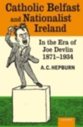 Catholic Belfast and Nationalist Ireland in the Era of Joe Devlin, 1871-1934