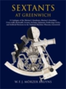 Ebook in inglese Sextants at Greenwich: A Catalogue of the Mariner's Quadrants, Mariner's Astrolabes Cross-staffs, Backstaffs, Octants, Sextants, Quintants, Reflecting Circles and Artificial Horizons in the National Maritime Museum, Greenwich. Dunn, Richard , M&ouml , rzer Bruyns, W.F.J.