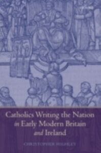 Foto Cover di Catholics Writing the Nation in Early Modern Britain and Ireland, Ebook inglese di Christopher Highley, edito da OUP Oxford