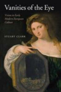 Ebook in inglese Vanities of the Eye: Vision in Early Modern European Culture Clark, Stuart