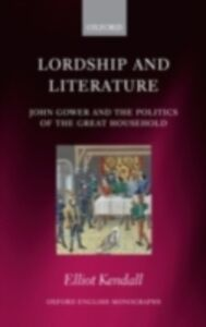 Ebook in inglese Lordship and Literature: John Gower and the Politics of the Great Household Kendall, Elliot