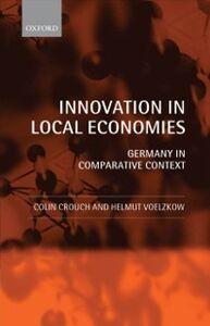 Foto Cover di Innovation in Local Economies: Germany in Comparative Context, Ebook inglese di Colin Crouch,Helmut Voelzkow, edito da OUP Oxford