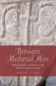 Ebook in inglese Between Medieval Men: Male Friendship and Desire in Early Medieval English Literature Clark, David