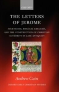 Ebook in inglese Letters of Jerome: Asceticism, Biblical Exegesis, and the Construction of Christian Authority in Late Antiquity Cain, Andrew