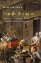 Family Business: Litigation and the Political Economies of Daily Life in Early Modern France
