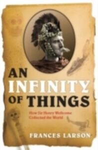 Foto Cover di Infinity of Things: How Sir Henry Wellcome Collected the World, Ebook inglese di Frances Larson, edito da OUP Oxford