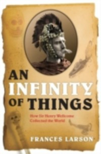 Ebook in inglese Infinity of Things: How Sir Henry Wellcome Collected the World Larson, Frances