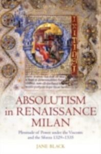 Ebook in inglese Absolutism in Renaissance Milan: Plenitude of Power under the Visconti and the Sforza 1329-1535 Black, Jane