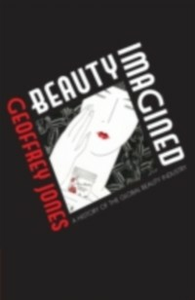 Ebook in inglese Beauty Imagined: A History of the Global Beauty Industry Jones, Geoffrey