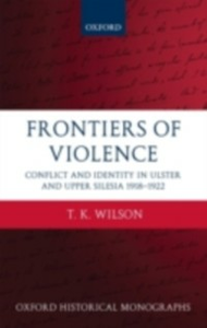 Ebook in inglese Frontiers of Violence: Conflict and Identity in Ulster and Upper Silesia 1918-1922 Wilson, T.K.