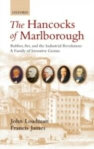 Ebook in inglese Hancocks of Marlborough: Rubber, Art and the Industrial Revolution - A Family of Inventive Genius James, Francis , Loadman, John