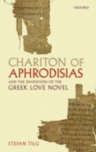 Ebook in inglese Chariton of Aphrodisias and the Invention of the Greek Love Novel Tilg, Stefan