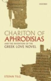 Chariton of Aphrodisias and the Invention of the Greek Love Novel
