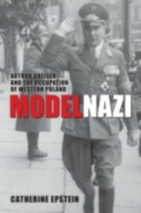 Ebook in inglese Model Nazi: Arthur Greiser and the Occupation of Western Poland Epstein, Catherine