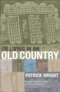 Ebook in inglese On Living in an Old Country: The National Past in Contemporary Britain Wright, Patrick