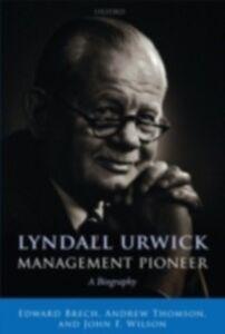 Ebook in inglese Lyndall Urwick, Management Pioneer: A Biography Brech, Edward , Thomson, Andrew , Wilson, John F.