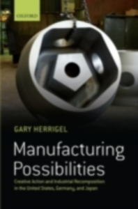 Ebook in inglese Manufacturing Possibilities: Creative Action and Industrial Recomposition in the United States, Germany, and Japan Herrigel, Gary