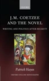 J.M. Coetzee and the Novel: Writing and Politics after Beckett