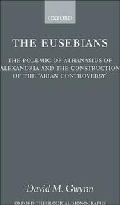 Eusebians: The Polemic of Athanasius of Alexandria and the Construction of the `Arian Controversy'