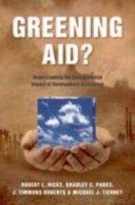 Ebook in inglese Greening Aid?: Understanding the Environmental Impact of Development Assistance Hicks, Robert L. , Parks, Bradley C. , Roberts, J. Timmons , Tierney, Michael J.